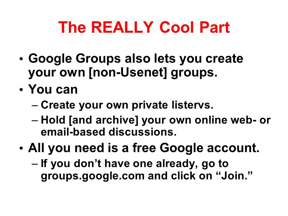 The REALLY Cool Part Google Groups also lets you create your own [non-Usenet] groups. You can. Create your own private listervs.